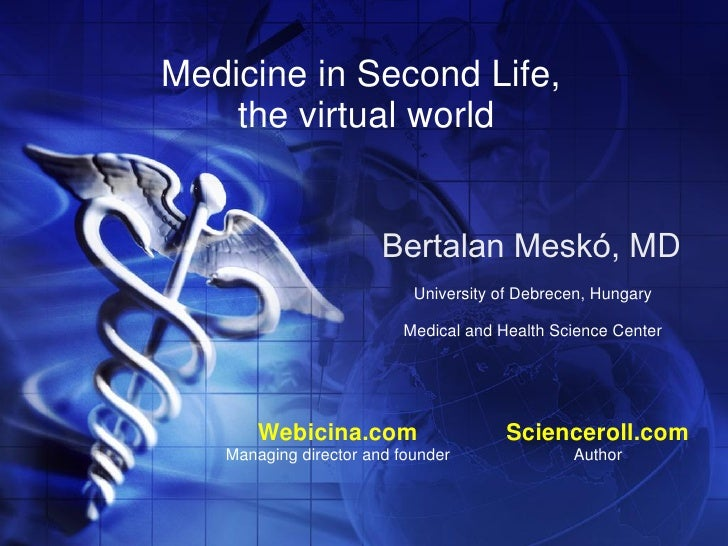 Medicine in Second Life,     the virtual world                          Bertalan Meskó, MD                            Univ...