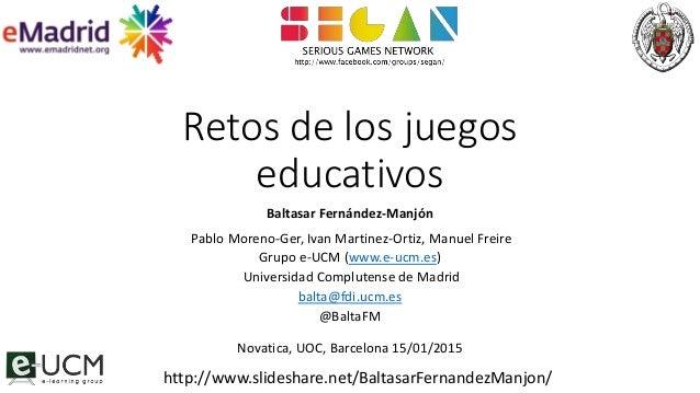 Retos de los juegos educativos Baltasar Fernández-Manjón Pablo Moreno-Ger, Ivan Martinez-Ortiz, Manuel Freire Grupo e-UCM ...