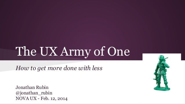The UX Army of One How to get more done with less Jonathan Rubin @jonathan_rubin NOVA UX - Feb. 12, 2014