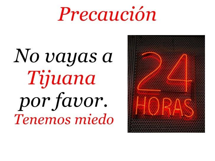 No vayas a  Tijuana   por favor. Tenemos miedo Precaución