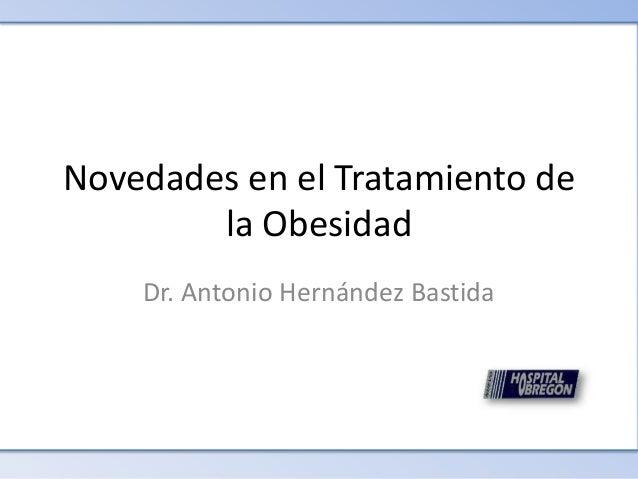 Dr. Antonio Hernández Bastida Novedades en el Tratamiento de la Obesidad Novedades en el Tratamiento de la Obesidad Dr. An...
