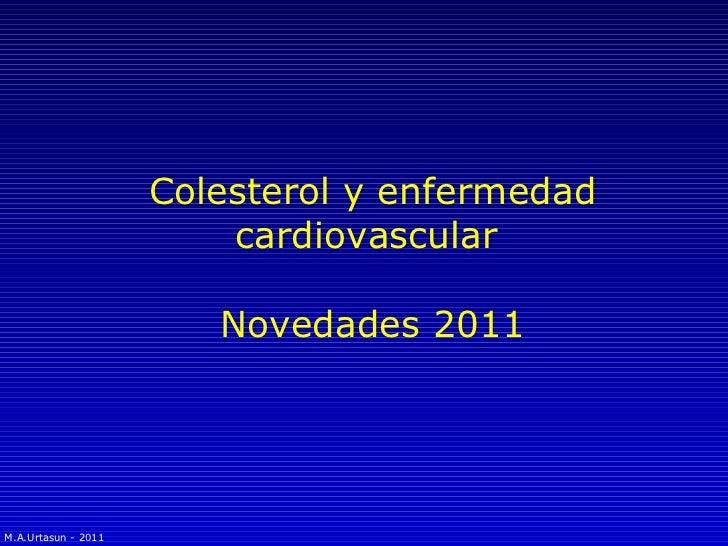 Colesterol y enfermedad cardiovascular  Novedades 2011 M.A.Urtasun - 2011