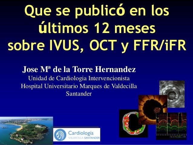 Jose Mª de la Torre Hernandez Unidad de Cardiologia Intervencionista Hospital Universitario Marques de Valdecilla Santande...