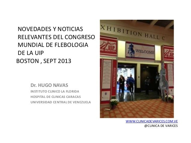 NOVEDADES Y NOTICIAS RELEVANTES DEL CONGRESO MUNDIAL DE FLEBOLOGIA DE LA UIP BOSTON , SEPT 2013 Dr. HUGO NAVAS INSTITUTO C...