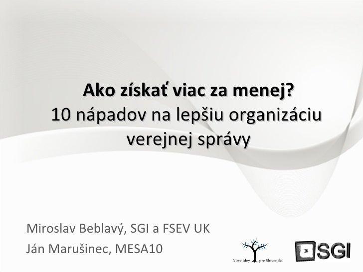 Ako získať viac za menej? 10 nápadov na lepšiu organizáciu  verejnej správy Miroslav Beblavý, SGI a FSEV UK Ján Marušinec,...