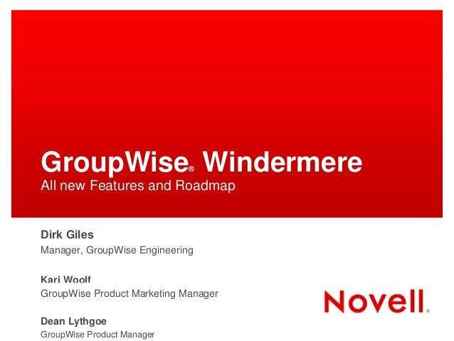GroupWise Windermere         ®All new Features and RoadmapDirk GilesManager, GroupWise EngineeringKari WoolfGroupWise Prod...