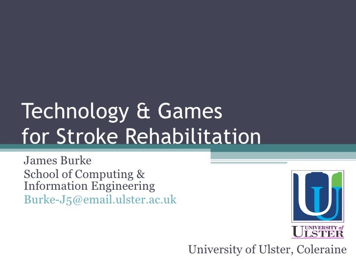 Technology & Games for Stroke Rehabilitation James Burke School of Computing & Information Engineering [email_address] Uni...