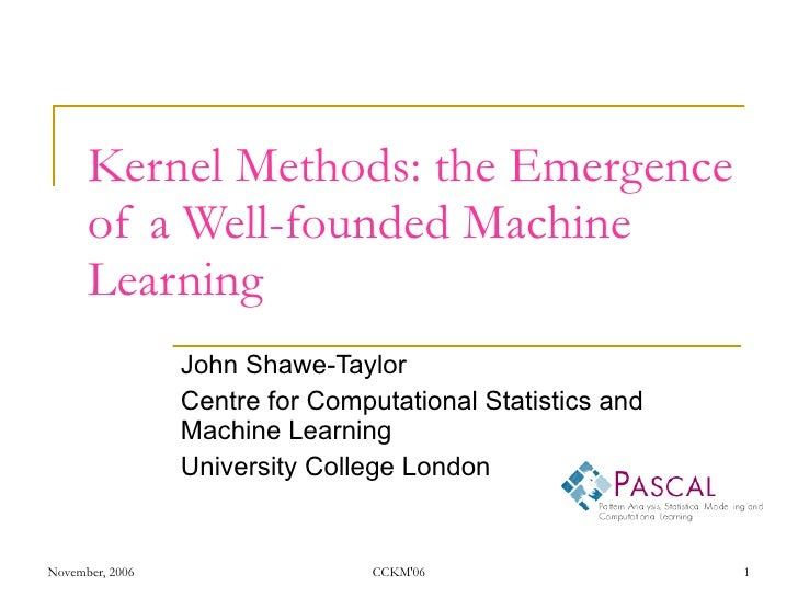 Kernel Methods: the Emergence of a Well-founded Machine Learning John Shawe-Taylor Centre for Computational Statistics and...
