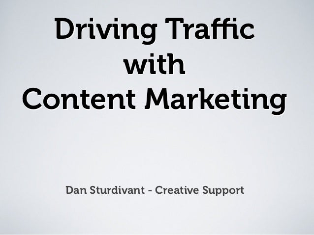 Driving Traffic with Content Marketing Dan Sturdivant - Creative Support Driving Traffic with Content Marketing Driving Traffic ...