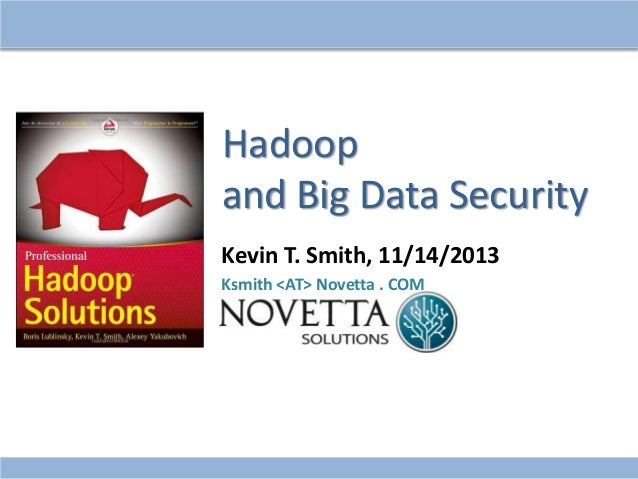 Hadoop and Big Data Security Kevin T. Smith, 11/14/2013 Ksmith <AT> Novetta . COM