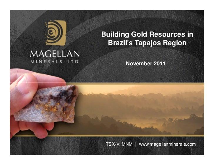 Building Gold Resources in Brazil's Tapajos Region         November 2011 TSX-V: MNM   www.magellanminerals.com