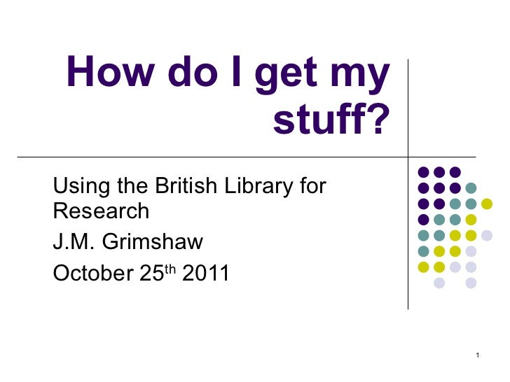 How do I get my stuff? Using the British Library for Research J.M. Grimshaw October 25 th  2011