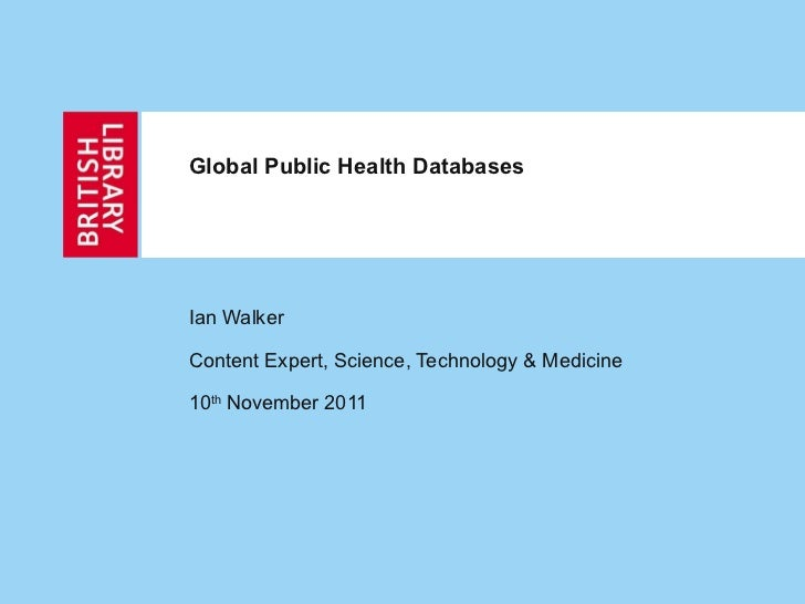 Ian Walker Content Expert, Science, Technology & Medicine  10 th  November 2011 Global Public Health Databases
