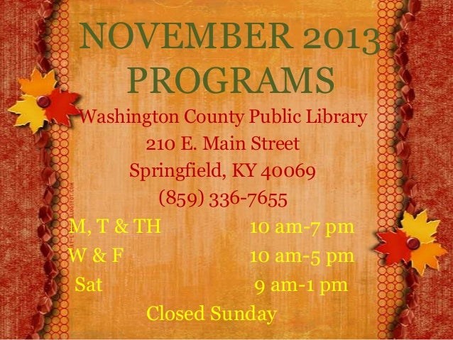 NOVEMBER 2013 PROGRAMS Washington County Public Library 210 E. Main Street Springfield, KY 40069 (859) 336-7655  M, T & TH...