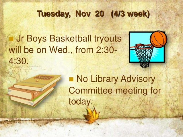Tuesday, Nov 20 (4/3 week) Jr Boys Basketball tryoutswill be on Wed., from 2:30-4:30.               No Library Advisory ...