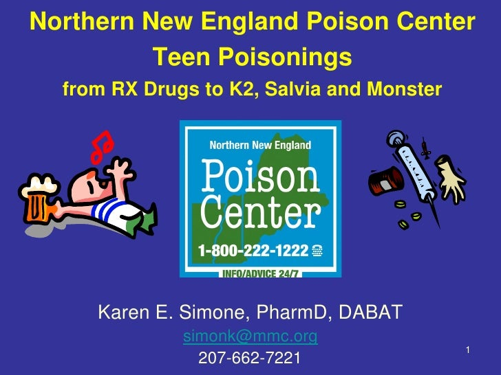 Northern New England Poison Center          Teen Poisonings  from RX Drugs to K2, Salvia and Monster     Karen E. Simone, ...