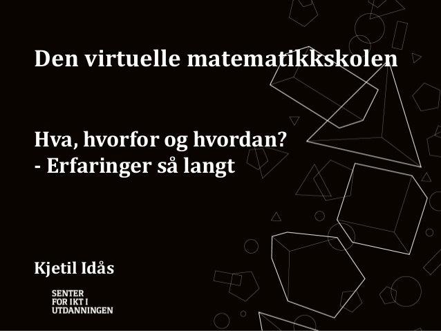 Den virtuelle matematikkskolen Hva, hvorfor og hvordan? - Erfaringer så langt  Kjetil Idås