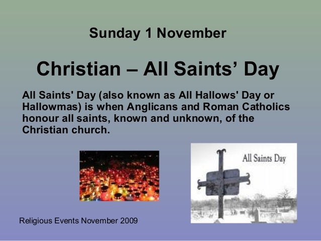 Religious Events November 2009All Saints Day (also known as All Hallows Day orHallowmas) is when Anglicans and Roman Catho...