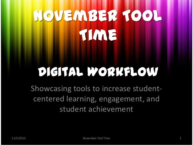 November Tool Time Digital Workflow Showcasing tools to increase studentcentered learning, engagement, and student achieve...