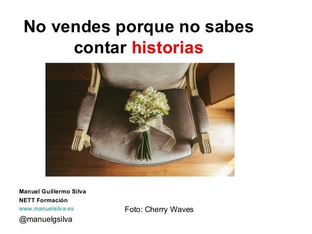 @manuelgsilva No vendes porque no sabes contar historias Manuel Guillermo Silva NETT Formación www.manuelsilva.es Foto: Ch...