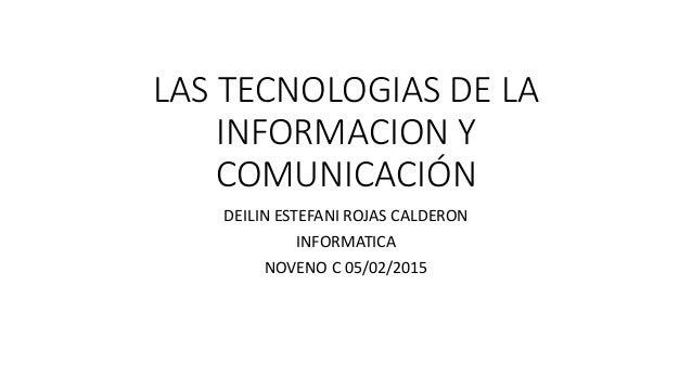 LAS TECNOLOGIAS DE LA INFORMACION Y COMUNICACIÓN DEILIN ESTEFANI ROJAS CALDERON INFORMATICA NOVENO C 05/02/2015