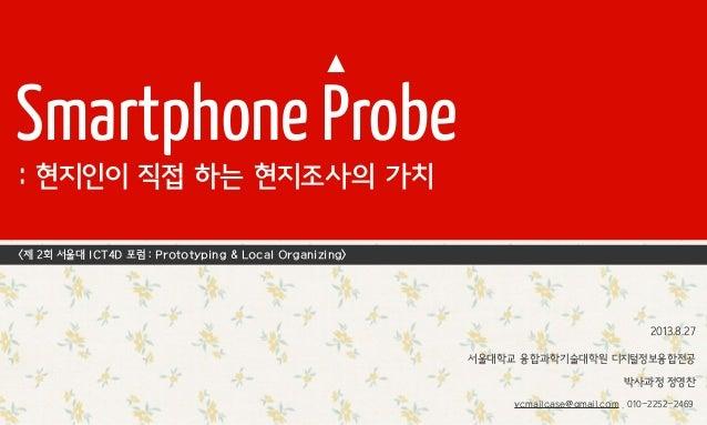 Smartphone Probe : 현지인이 직접 하는 현지조사의 가치 서울대학교 융합과학기술대학원 디지털정보융합전공 박사과정 정영찬 <제 2회 서울대 ICT4D 포럼 : Prototyping & Local Organiz...