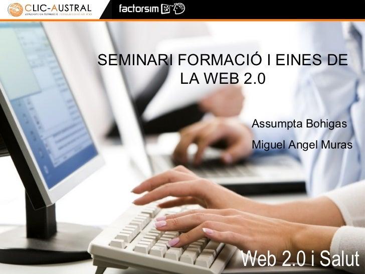 Web 2.0 i Salut SEMINARI FORMACIÓ I EINES DE LA WEB 2.0 Assumpta Bohigas Miguel Angel Muras