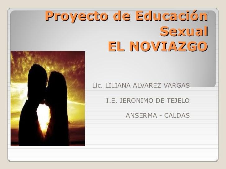 Proyecto de Educación               Sexual        EL NOVIAZGO      Lic. LILIANA ALVAREZ VARGAS         I.E. JERONIMO DE TE...
