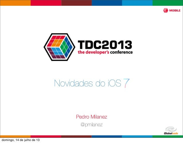Globalcode – Open4education Novidades do iOS 7 Pedro Milanez @pmilanez domingo, 14 de julho de 13