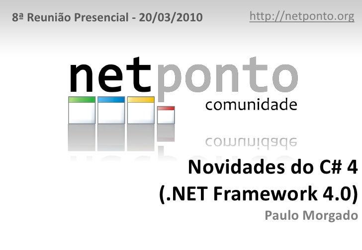 http://netponto.org<br />8ª Reunião Presencial - 20/03/2010<br />Novidades do C# 4(.NET Framework 4.0)Paulo Morgado<br />