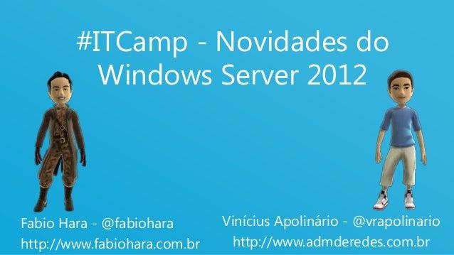 1 #ITCamp - Novidades do Windows Server 2012 Fabio Hara - @fabiohara http://www.fabiohara.com.br Vinícius Apolinário - @vr...