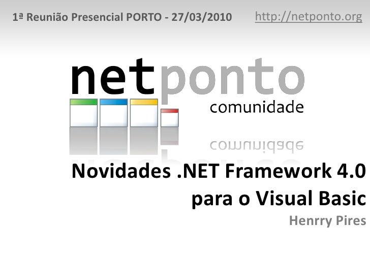 http://netponto.org<br />1ª Reunião Presencial PORTO - 27/03/2010<br />Novidades .NET Framework 4.0para o Visual BasicHenr...