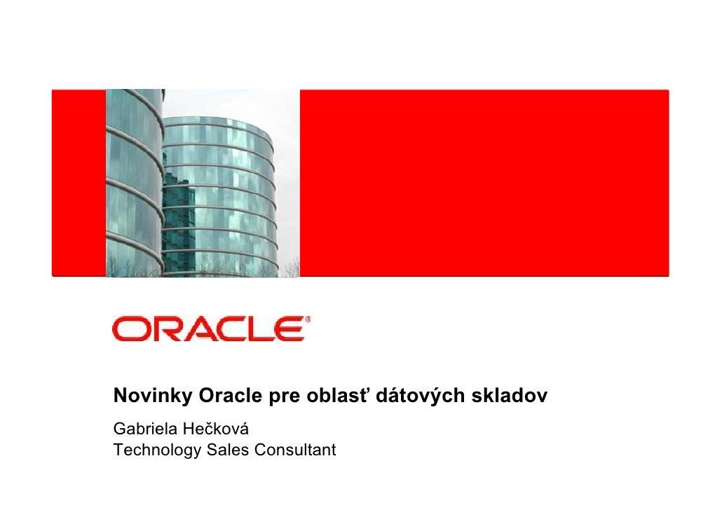 Novinky Oracle pre oblasť dátových skladov Gabriela Hečková Technology Sales Consultant