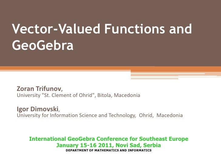 "Vector-Valued Functions and GeoGebra<br />Zoran Trifunov, University ""St. Clement of Ohrid"", Bitola, Macedonia<br />Igor D..."