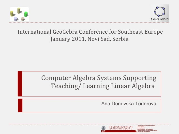 Computer Algebra Systems Supporting Teaching/ Learning Linear Algebra  Ana Donevska Todorova International GeoGebra Confer...