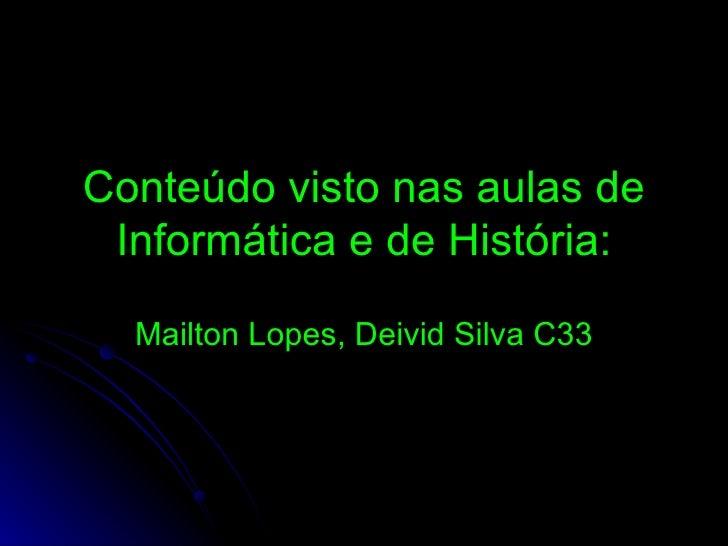 Conteúdo visto nas aulas de Informática e de História: Mailton Lopes, Deivid Silva C33