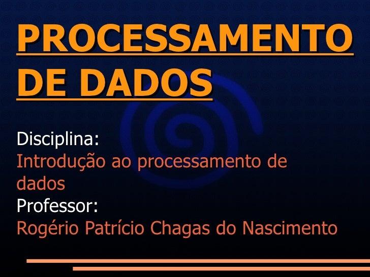 PROCESSAMENTO DE DADOS Disciplina:  Introdução ao processamento de dados Professor: Rogério Patrício Chagas do Nascimento