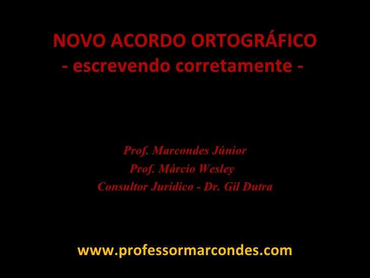 NOVO ACORDO ORTOGRÁFICO - escrevendo corretamente -  Prof. Marcondes Júnior Prof. Márcio Wesley  Consultor Jurídico - Dr. ...