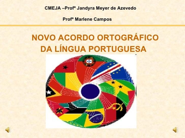 DA LÍNGUA   PORTUGUESA NOVO ACORDO ORTOGRÁFICO CMEJA –Profª Jandyra Meyer de Azevedo Profª Marlene Campos