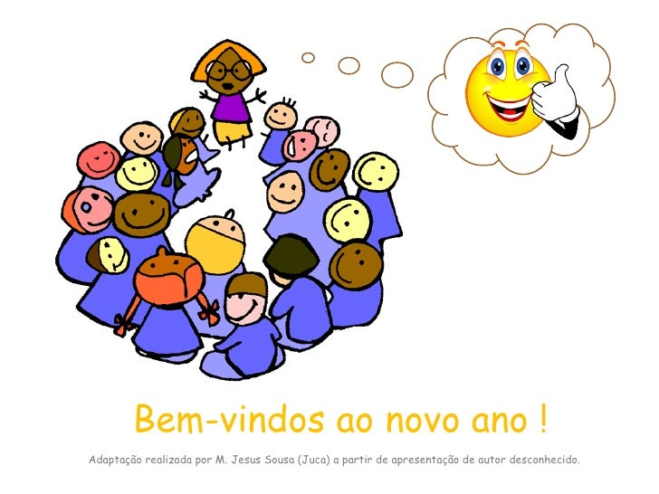 Bem-vindos ao novo ano ! Adaptação realizada por M. Jesus Sousa (Juca) a partir de apresentação de autor desconhecido.