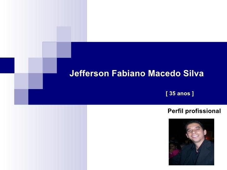 Jefferson Fabiano Macedo Silva Perfil profissional [ 35 anos ]