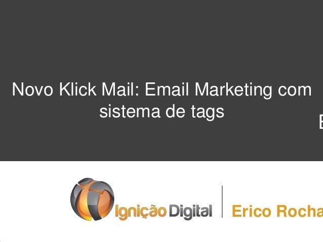 E Novo Klick Mail: Email Marketing com sistema de tags Erico Rocha