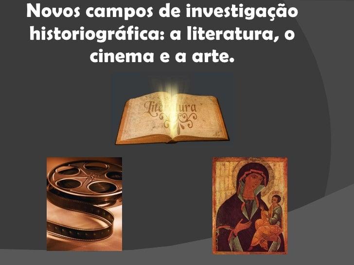 Novos campos de investigação historiográfica: a literatura, o cinema e a arte.