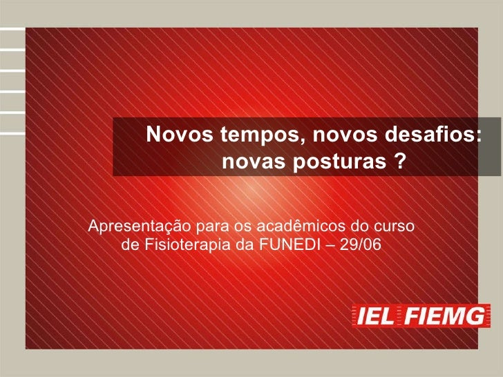 Apresentação para os acadêmicos do curso de Fisioterapia da FUNEDI – 29/06 Novos tempos, novos desafios: novas posturas ?