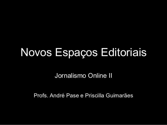 Novos Espaços Editoriais Jornalismo Online II Profs. André Pase e Priscilla Guimarães