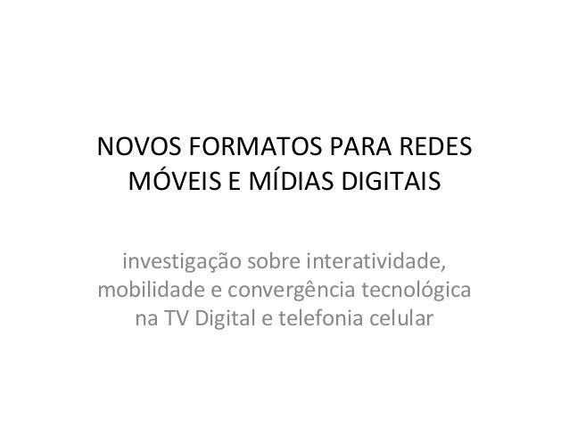 NOVOS FORMATOS PARA REDES MÓVEIS E MÍDIAS DIGITAIS investigação sobre interatividade, mobilidade e convergência tecnológic...