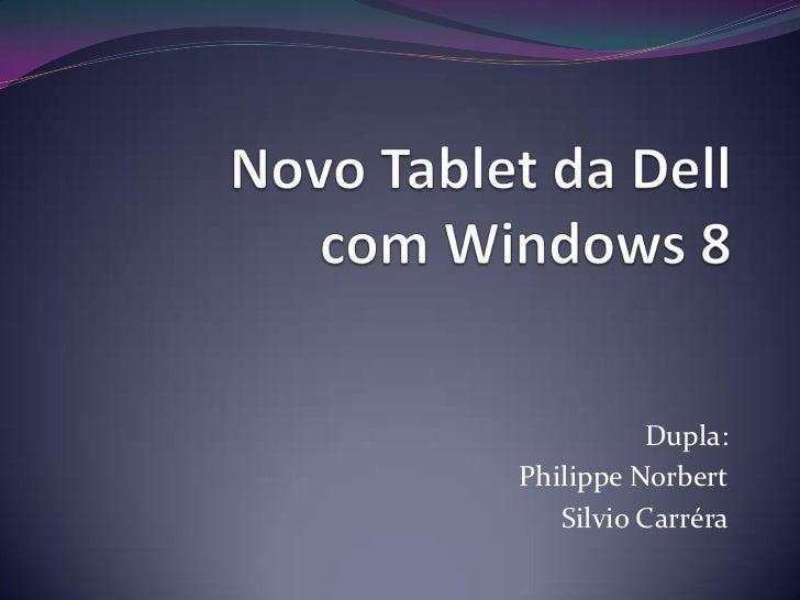 Novo Tablet da Dell com Windows 8<br />Dupla:<br />Philippe Norbert<br />Silvio Carréra<br />