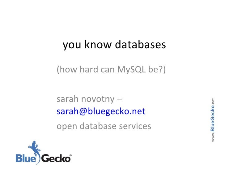 you know databases (how hard can MySQL be?) sarah novotny –  [email_address] open database services www .BlueGecko . net