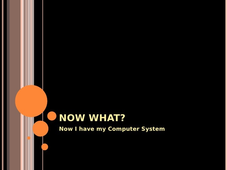 NOW WHAT? Now I have my Computer System