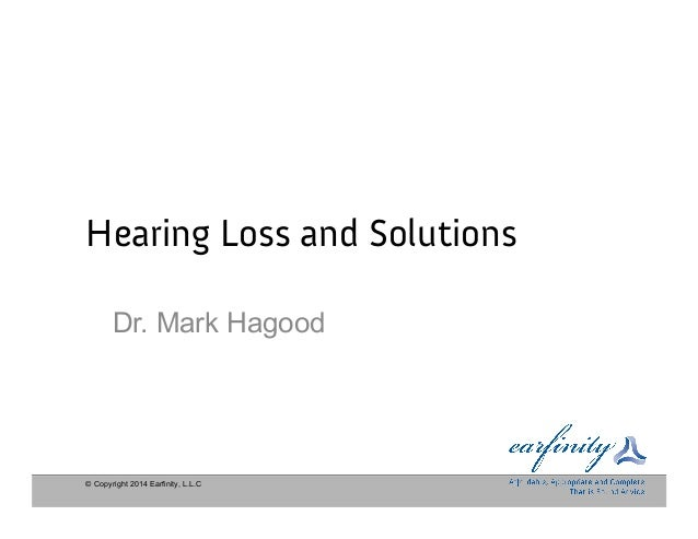 © Copyright 2014 Earfinity, L.L.C Hearing Loss and Solutions Dr. Mark Hagood